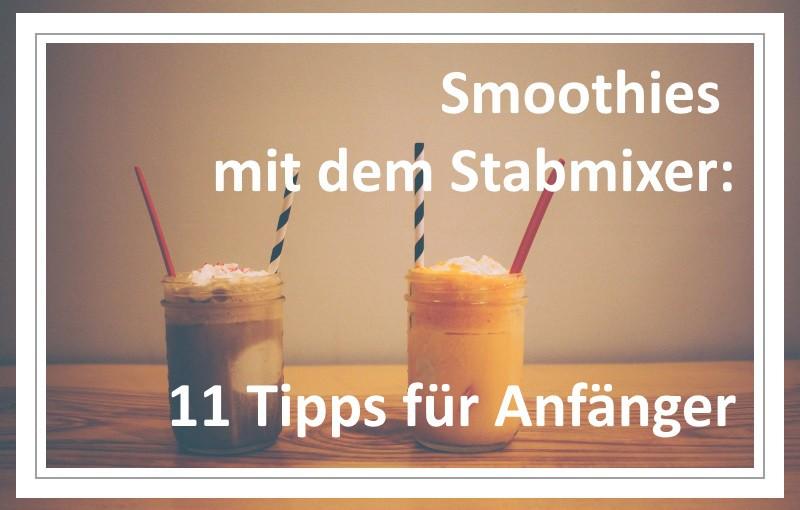 Smoothies mit dem Stabmixer: 11 Tipps für Anfänger